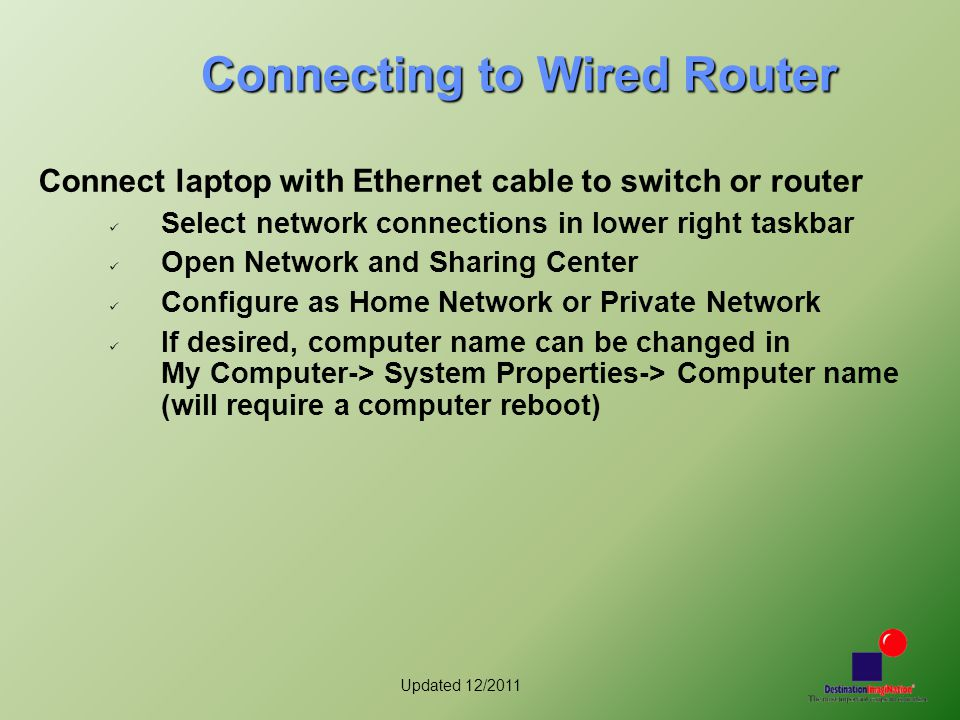 Updated 12/2011 Connecting to Wired Router Connect laptop with Ethernet cable to switch or router Select network connections in lower right taskbar Op