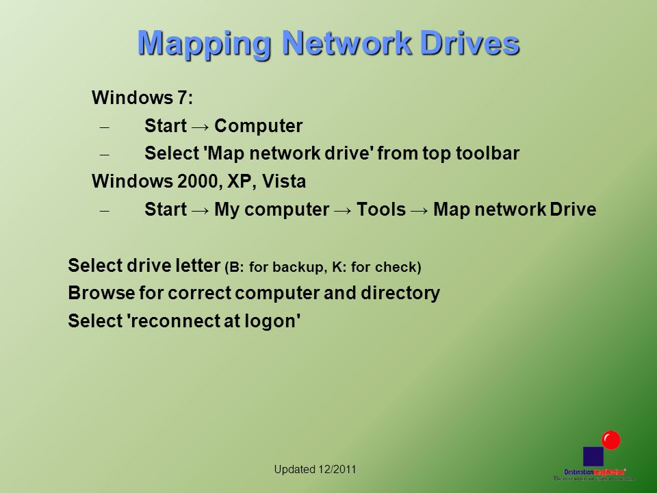 Updated 12/2011 Mapping Network Drives Windows 7: – Start → Computer – Select Map network drive from top toolbar Windows 2000, XP, Vista – Start → My computer → Tools → Map network Drive Select drive letter (B: for backup, K: for check) Browse for correct computer and directory Select reconnect at logon