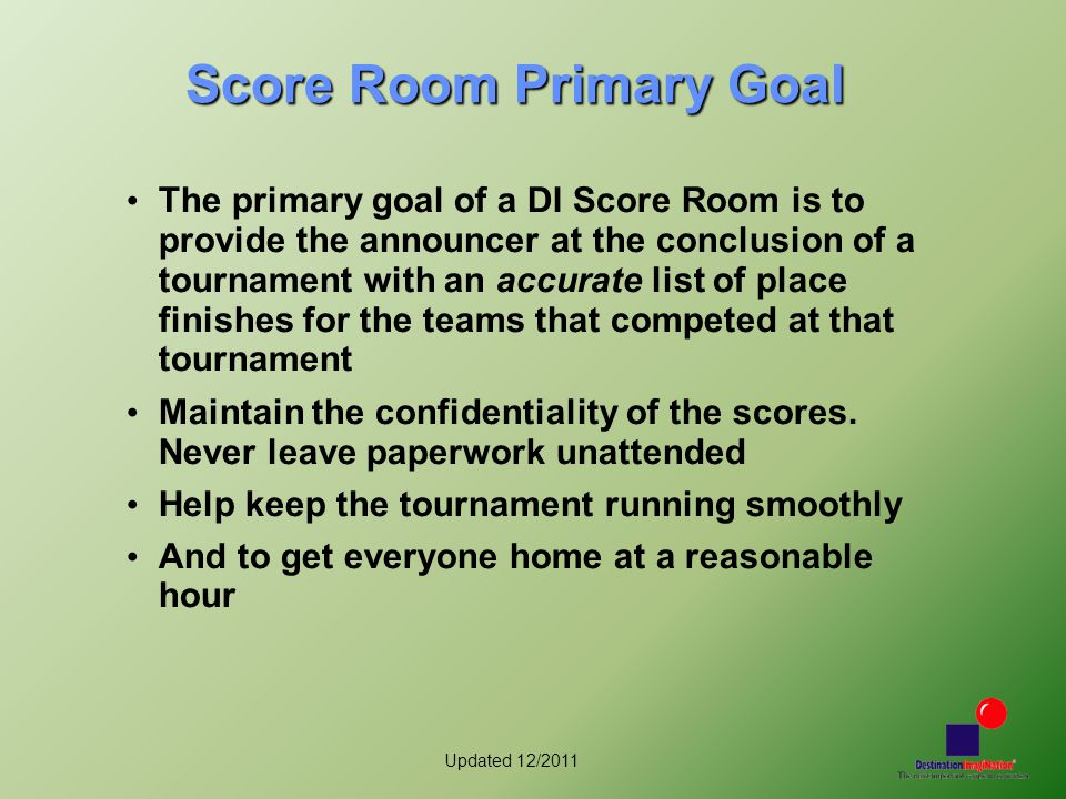 Updated 12/2011 Score Room Primary Goal The primary goal of a DI Score Room is to provide the announcer at the conclusion of a tournament with an accu