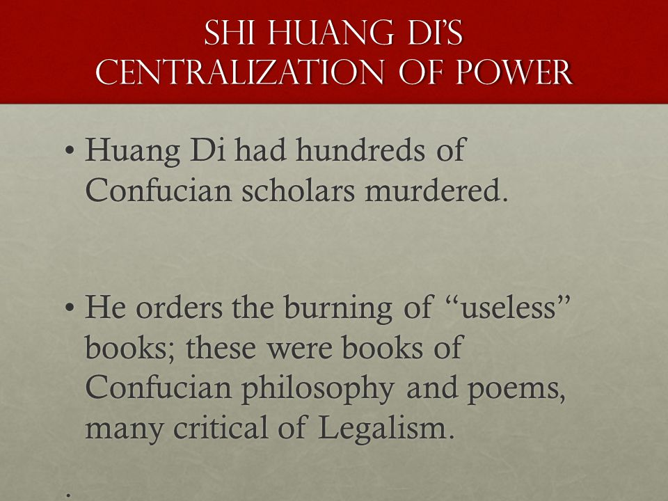 Shi Huang Di's Centralization of Power Huang Di had hundreds of Confucian scholars murdered.Huang Di had hundreds of Confucian scholars murdered.