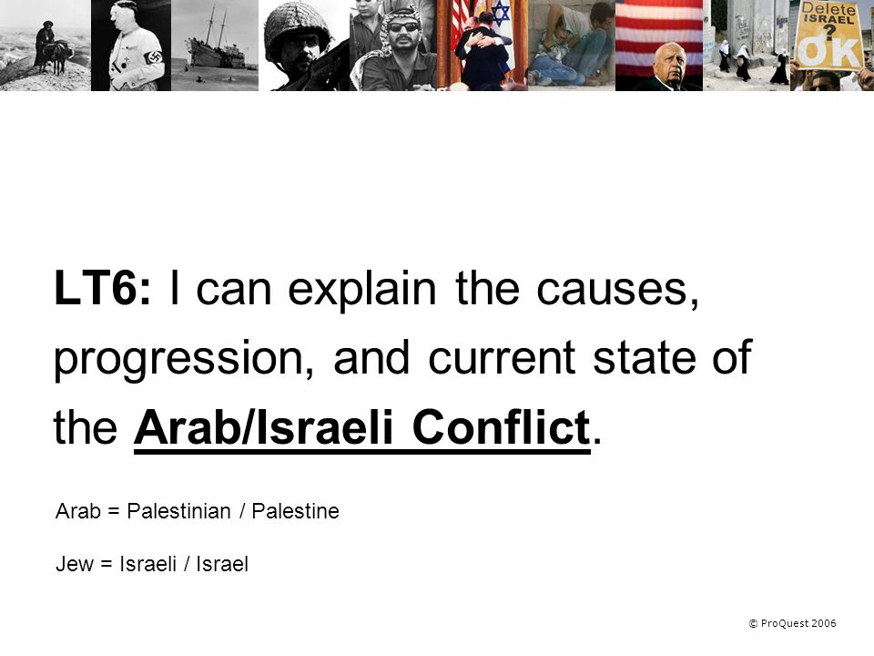 © ProQuest 2006 LT6: I can explain the causes, progression, and current state of the Arab/Israeli Conflict.