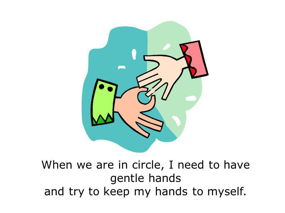 When we are in circle, I need to have gentle hands and try to keep my hands to myself.