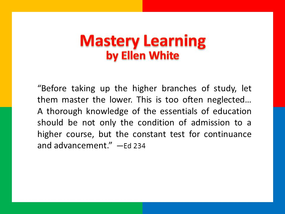 Before taking up the higher branches of study, let them master the lower.