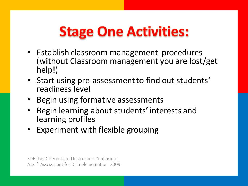 Establish classroom management procedures (without Classroom management you are lost/get help!) Start using pre-assessment to find out students' readiness level Begin using formative assessments Begin learning about students' interests and learning profiles Experiment with flexible grouping SDE The Differentiated Instruction Continuum A self Assessment for DI implementation 2009