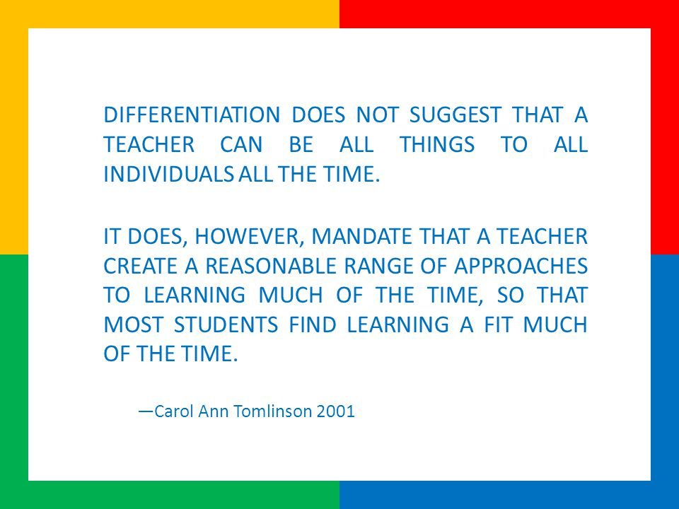DIFFERENTIATION DOES NOT SUGGEST THAT A TEACHER CAN BE ALL THINGS TO ALL INDIVIDUALS ALL THE TIME.