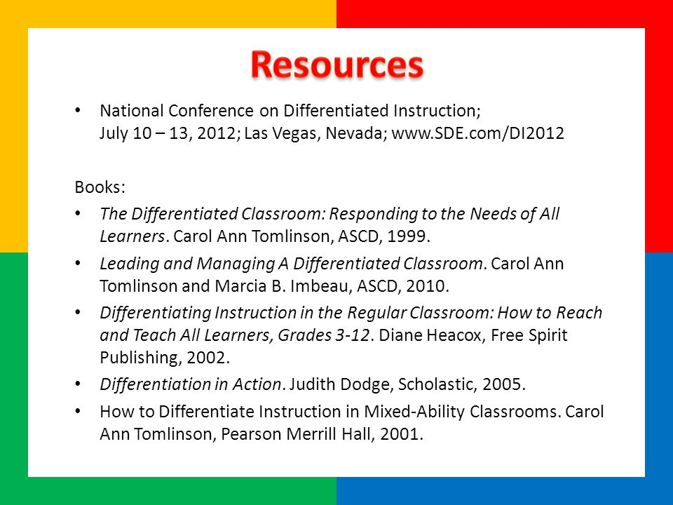 National Conference on Differentiated Instruction; July 10 – 13, 2012; Las Vegas, Nevada; www.SDE.com/DI2012 Books: The Differentiated Classroom: Responding to the Needs of All Learners.