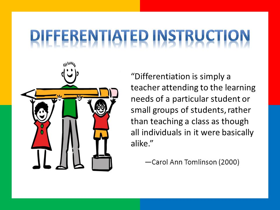 Differentiation is simply a teacher attending to the learning needs of a particular student or small groups of students, rather than teaching a class as though all individuals in it were basically alike. —Carol Ann Tomlinson (2000)