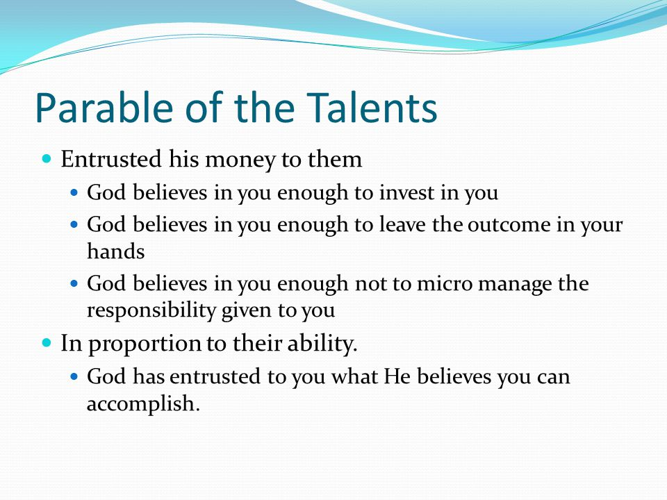Parable of the Talents Entrusted his money to them God believes in you enough to invest in you God believes in you enough to leave the outcome in your hands God believes in you enough not to micro manage the responsibility given to you In proportion to their ability.