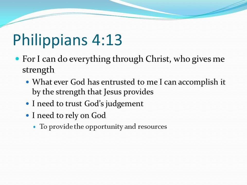 Philippians 4:13 For I can do everything through Christ, who gives me strength What ever God has entrusted to me I can accomplish it by the strength that Jesus provides I need to trust God's judgement I need to rely on God To provide the opportunity and resources