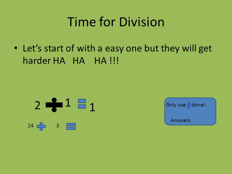 Time for Division Let's start of with a easy one but they will get harder HA HA HA !!! 2 1 1 243 0nly use if done!if Answers