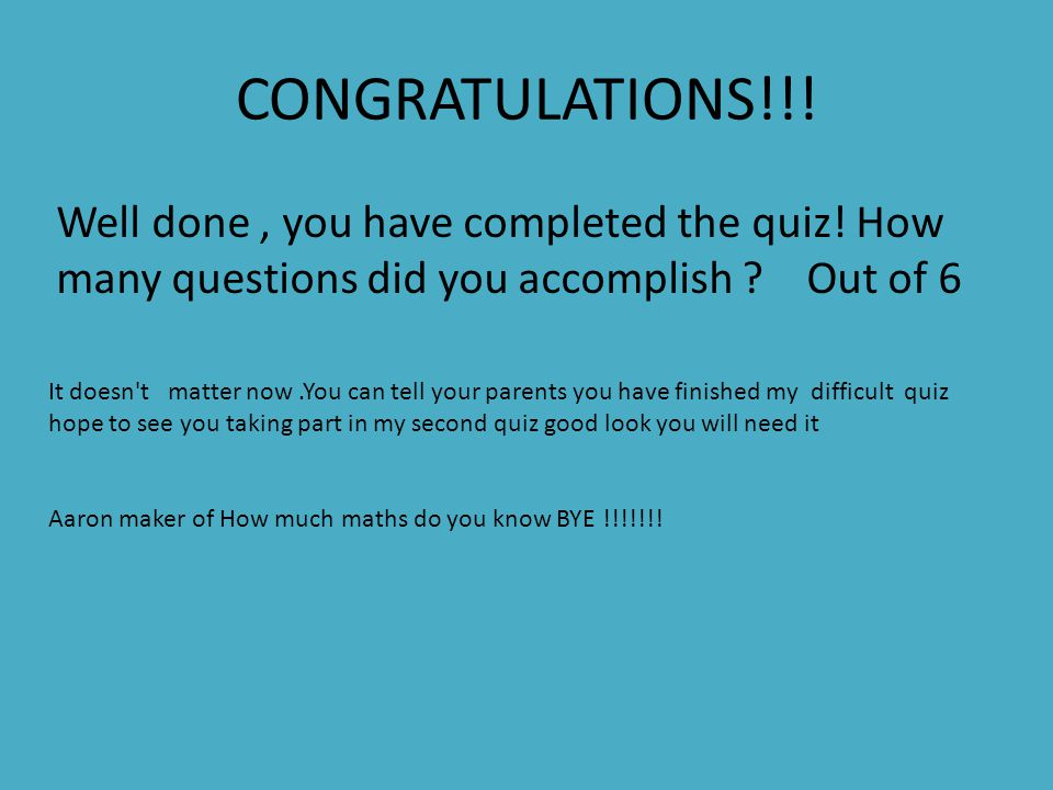 CONGRATULATIONS!!! Well done, you have completed the quiz! How many questions did you accomplish ? Out of 6 It doesn't matter now.You can tell your pa