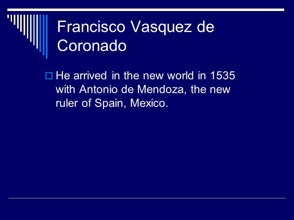 Francisco Vasquez de Coronado  He arrived in the new world in 1535 with Antonio de Mendoza, the new ruler of Spain, Mexico.