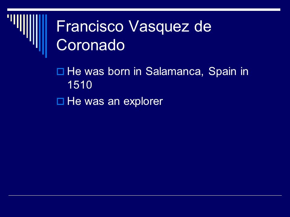 Francisco Vasquez de Coronado  He was born in Salamanca, Spain in 1510  He was an explorer