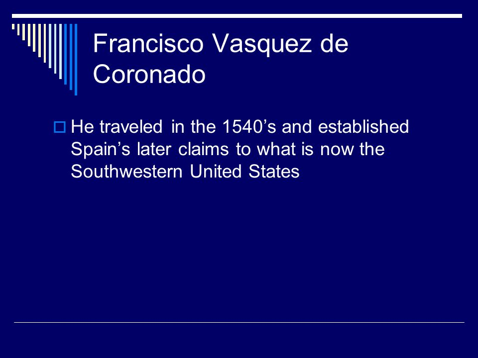 Francisco Vasquez de Coronado  He traveled in the 1540's and established Spain's later claims to what is now the Southwestern United States