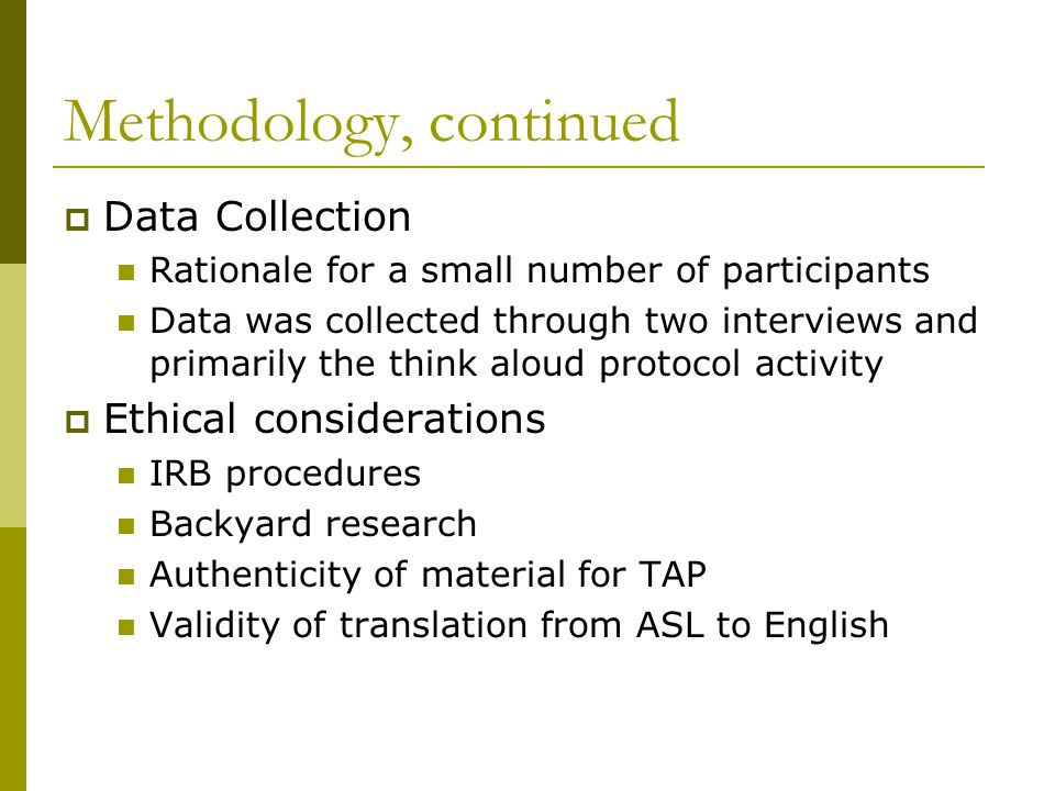 Methodology, continued  Data Collection Rationale for a small number of participants Data was collected through two interviews and primarily the think aloud protocol activity  Ethical considerations IRB procedures Backyard research Authenticity of material for TAP Validity of translation from ASL to English