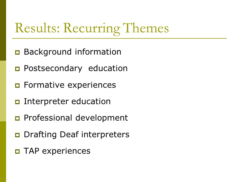 Results: Recurring Themes  Background information  Postsecondary education  Formative experiences  Interpreter education  Professional development  Drafting Deaf interpreters  TAP experiences
