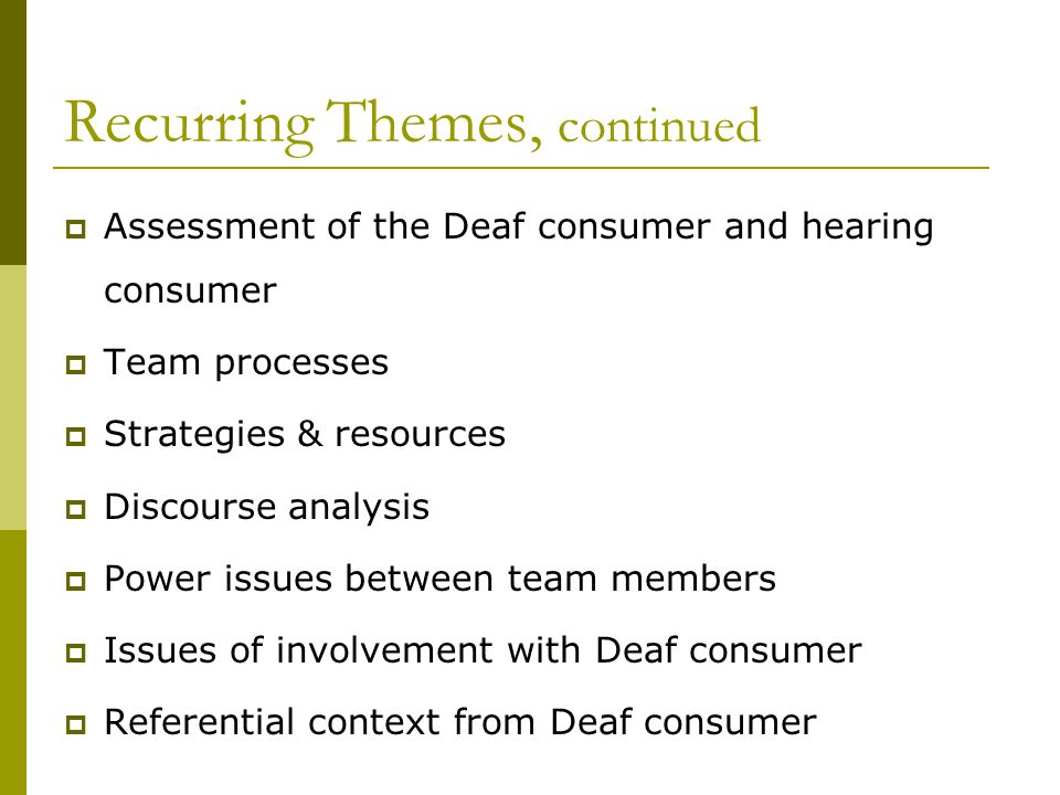 Recurring Themes, continued  Assessment of the Deaf consumer and hearing consumer  Team processes  Strategies & resources  Discourse analysis  Power issues between team members  Issues of involvement with Deaf consumer  Referential context from Deaf consumer