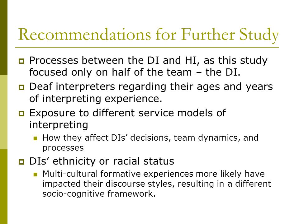 Recommendations for Further Study  Processes between the DI and HI, as this study focused only on half of the team – the DI.