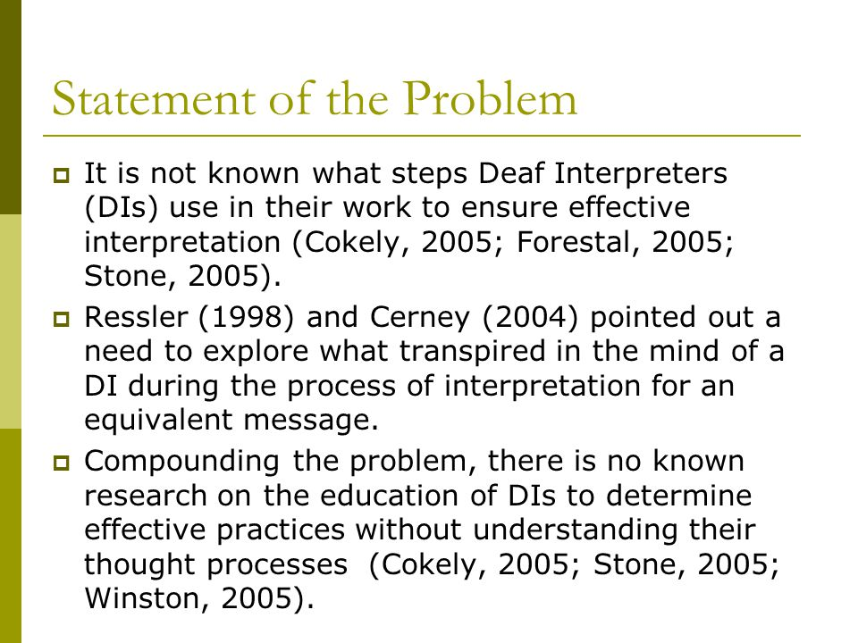 Statement of the Problem  It is not known what steps Deaf Interpreters (DIs) use in their work to ensure effective interpretation (Cokely, 2005; Forestal, 2005; Stone, 2005).