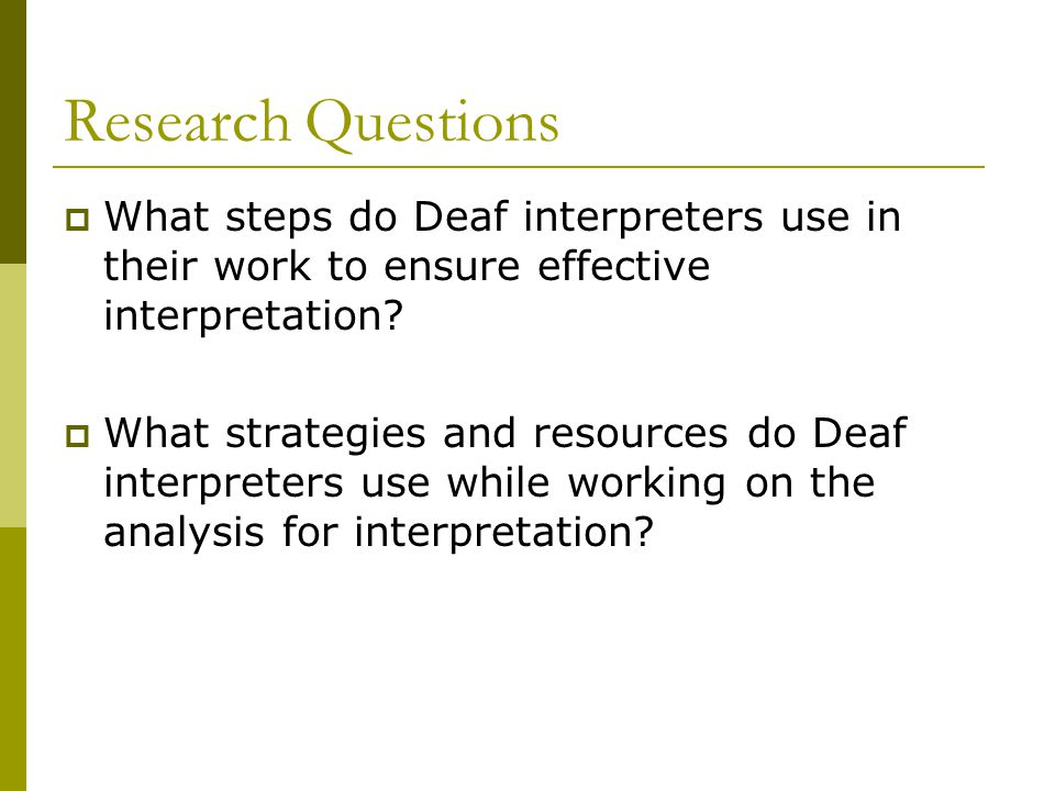 Research Questions  What steps do Deaf interpreters use in their work to ensure effective interpretation.