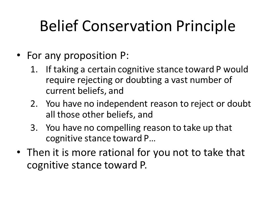Belief Conservation Principle For any proposition P: 1.If taking a certain cognitive stance toward P would require rejecting or doubting a vast number