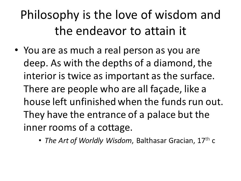 Philosophy is the love of wisdom and the endeavor to attain it You are as much a real person as you are deep.