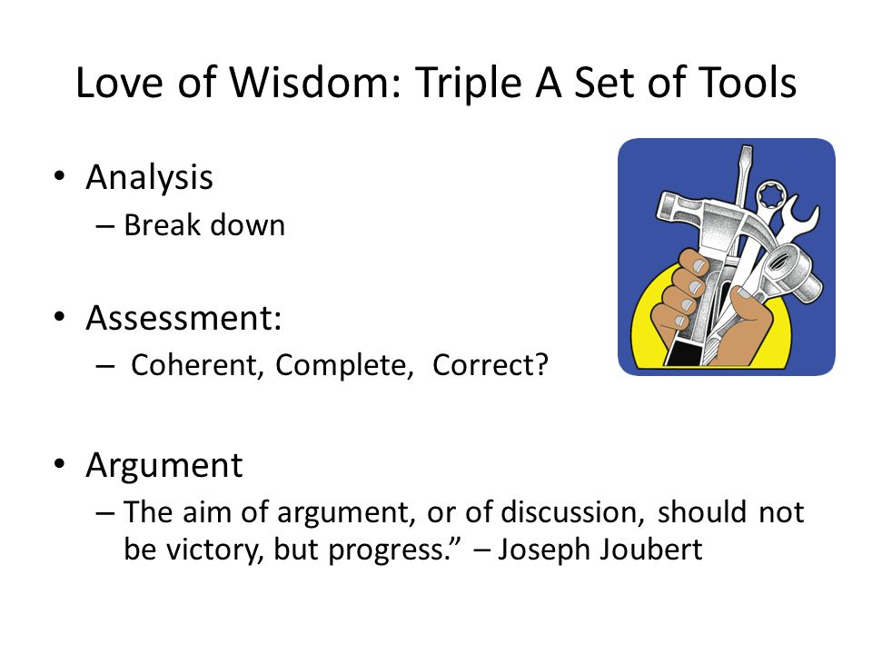 Love of Wisdom: Triple A Set of Tools Analysis – Break down Assessment: – Coherent, Complete, Correct? Argument – The aim of argument, or of discussio