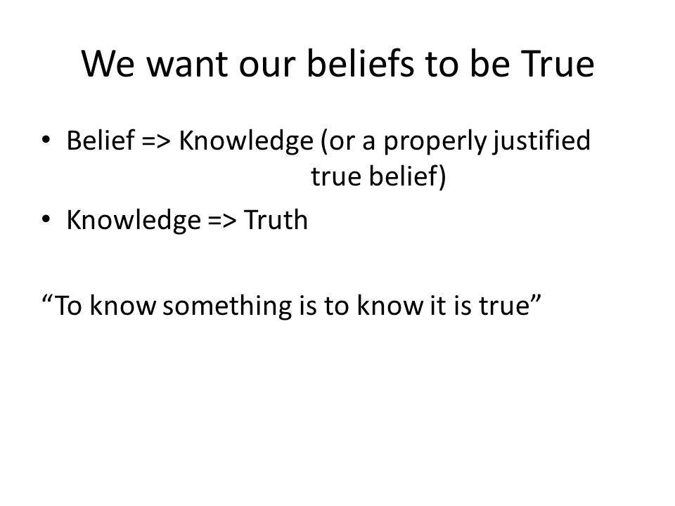 We want our beliefs to be True Belief => Knowledge (or a properly justified true belief) Knowledge => Truth To know something is to know it is true