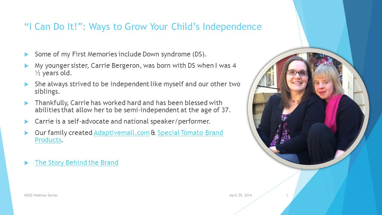 I Can Do It! : Ways to Grow Your Child's Independence  Focusing on early developmental milestones in today's presentation  Right amount of support  Not too much, just enough  Patience April 29, 2014NDSS Webinar Series3