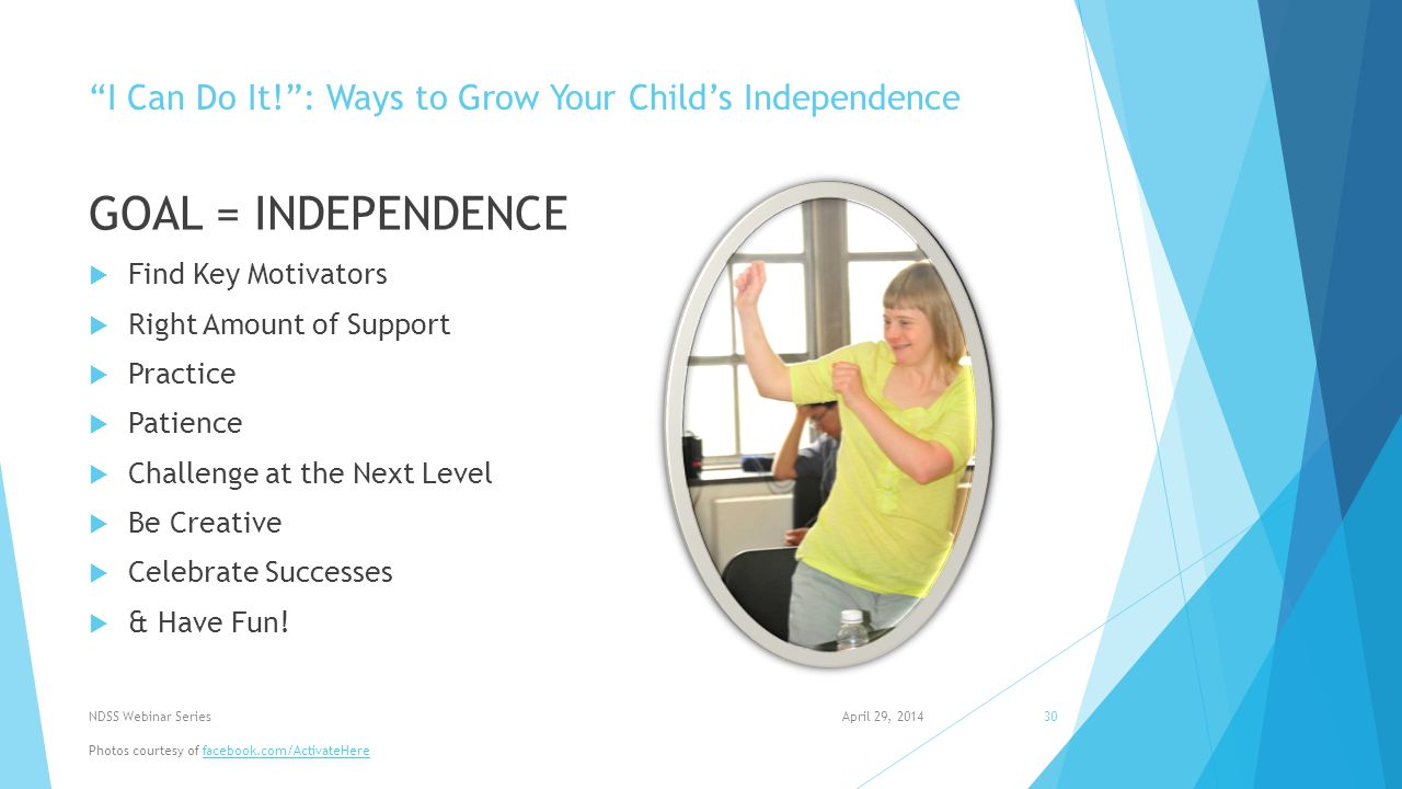 I Can Do It! : Ways to Grow Your Child's Independence GOAL = INDEPENDENCE  Find Key Motivators  Right Amount of Support  Practice  Patience  Challenge at the Next Level  Be Creative  Celebrate Successes  & Have Fun.