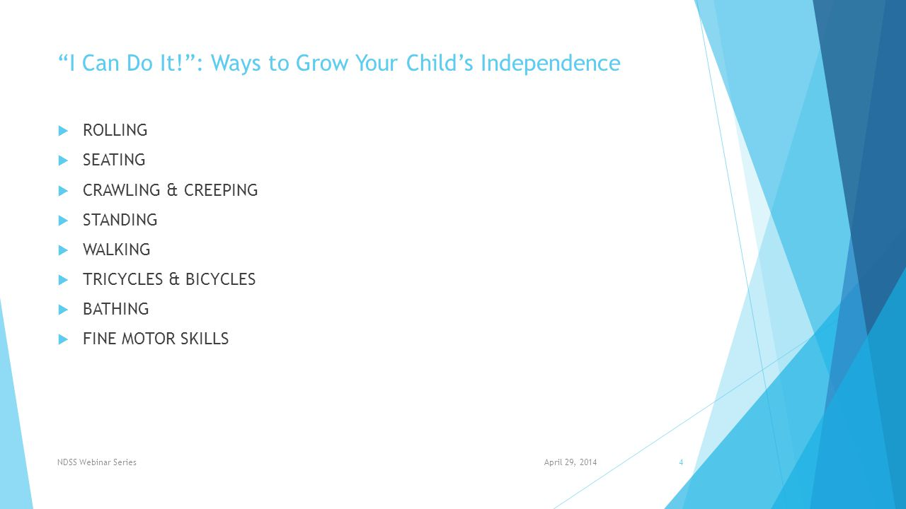 I Can Do It! : Ways to Grow Your Child's Independence  ROLLING  SEATING  CRAWLING & CREEPING  STANDING  WALKING  TRICYCLES & BICYCLES  BATHING  FINE MOTOR SKILLS April 29, 2014NDSS Webinar Series4