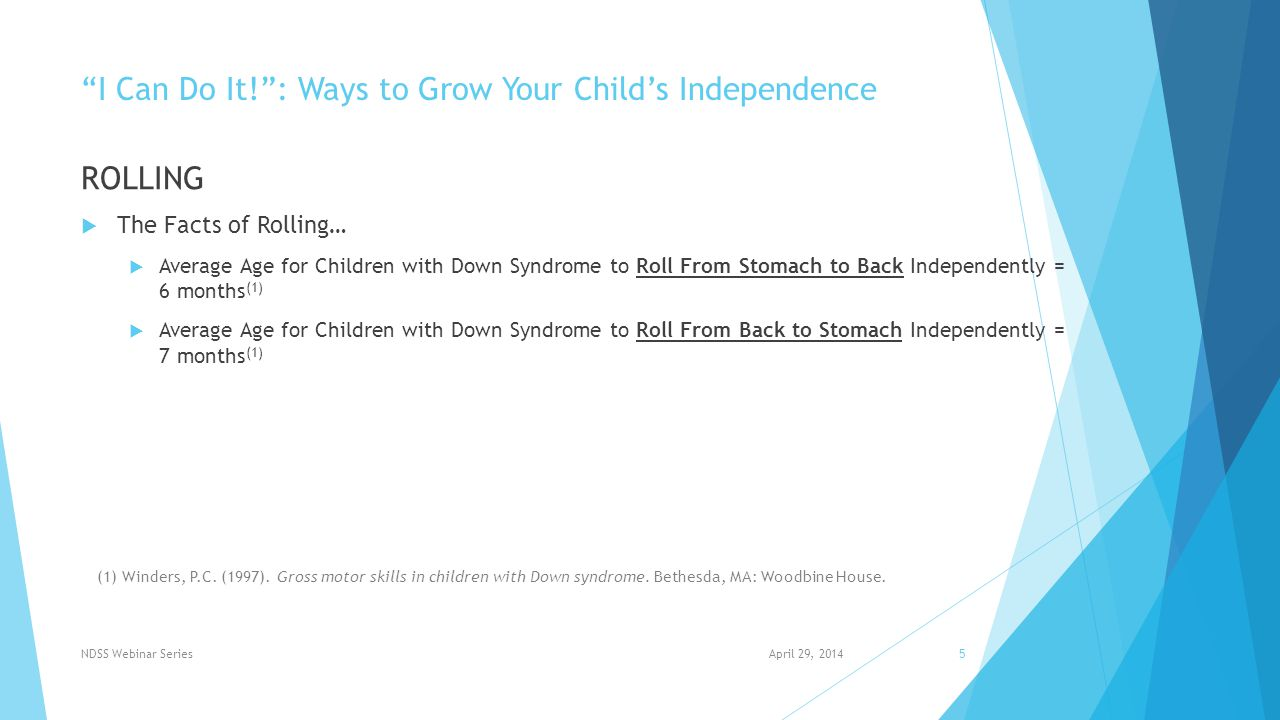 I Can Do It! : Ways to Grow Your Child's Independence ROLLING  The Facts of Rolling…  Average Age for Children with Down Syndrome to Roll From Stomach to Back Independently = 6 months (1)  Average Age for Children with Down Syndrome to Roll From Back to Stomach Independently = 7 months (1) April 29, 2014NDSS Webinar Series5 (1) Winders, P.C.