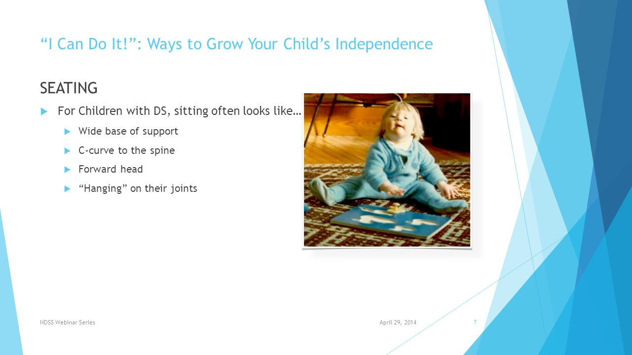 I Can Do It! : Ways to Grow Your Child's Independence SEATING  The Facts of Seating…  Average Age for Children with Down Syndrome to Sit Independently = 11 months (1)  Key Measurements  Hip Width  Thigh Depth  Foot to Knee Height  Bottom to Top of Head April 29, 2014NDSS Webinar Series8 Key Measurements (1) Winders, P.C.