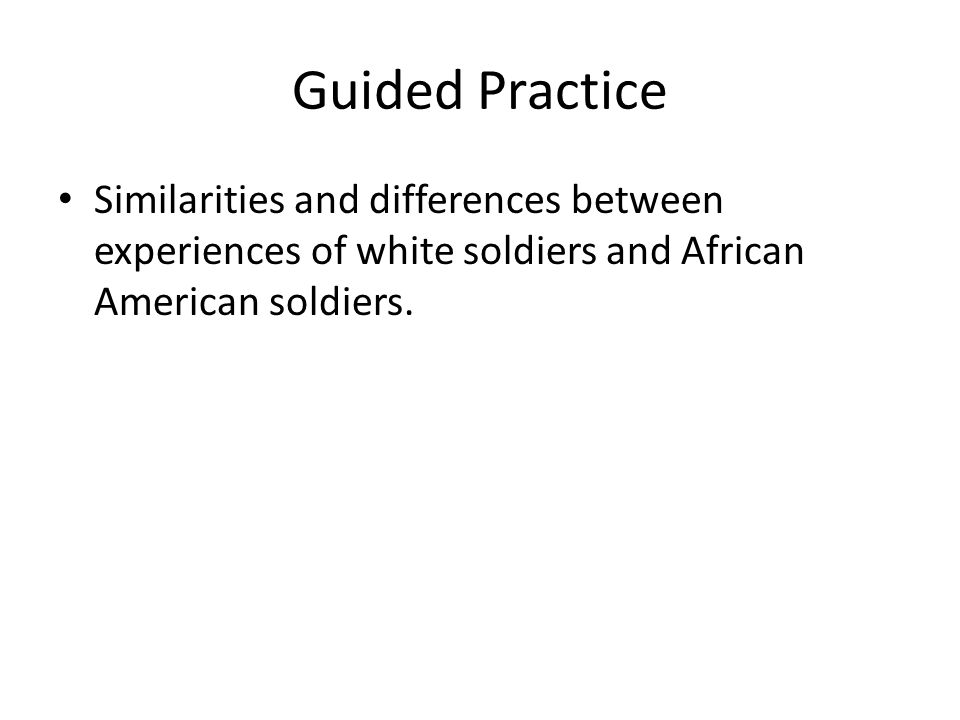 Guided Practice Similarities and differences between experiences of white soldiers and African American soldiers.