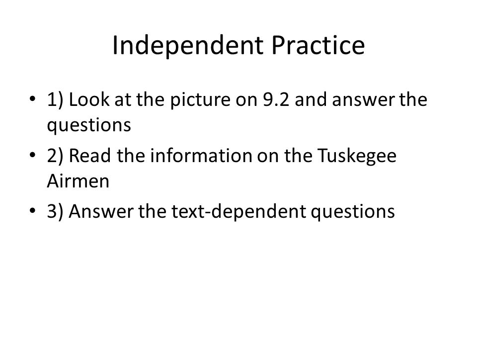 Independent Practice 1) Look at the picture on 9.2 and answer the questions 2) Read the information on the Tuskegee Airmen 3) Answer the text-dependent questions