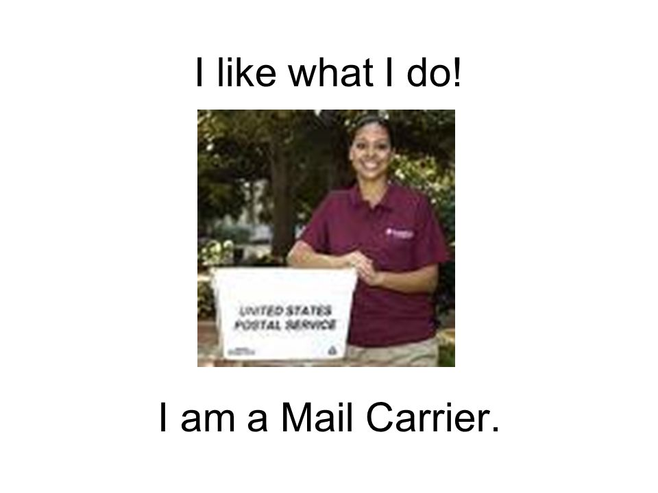 I like what I do! I am a Mail Carrier.
