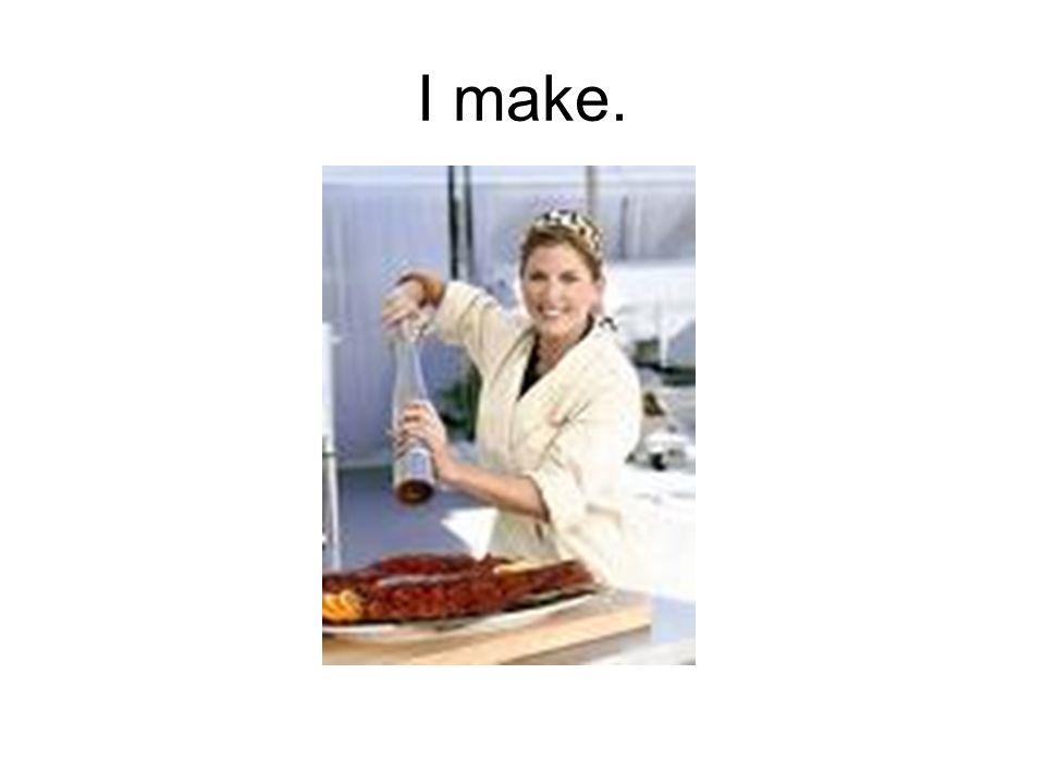 I make.
