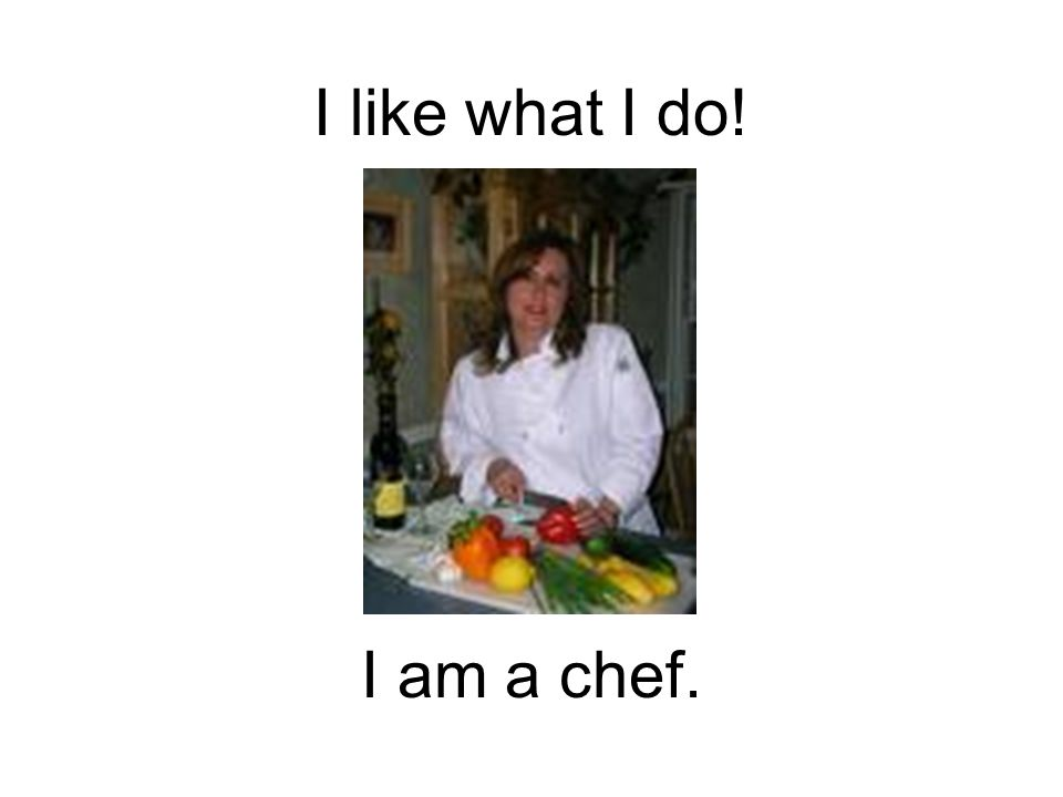 I like what I do! I am a chef.