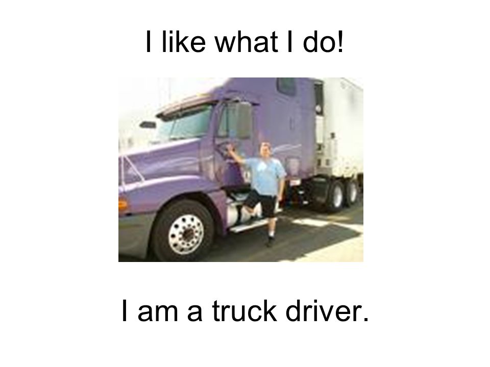 I like what I do! I am a truck driver.