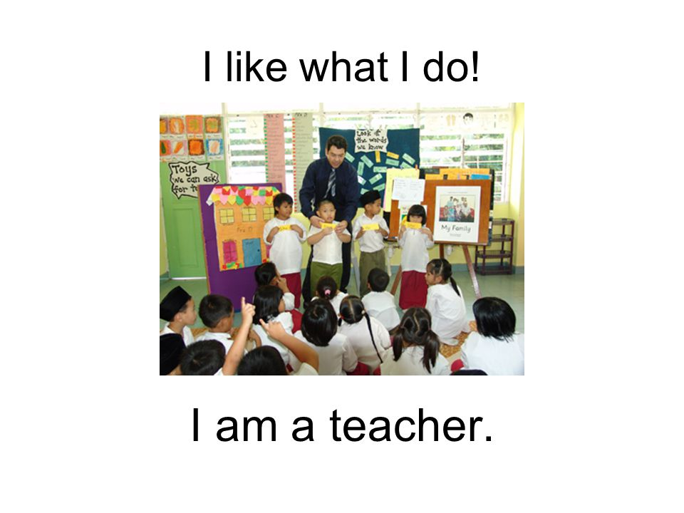 I like what I do! I am a teacher.