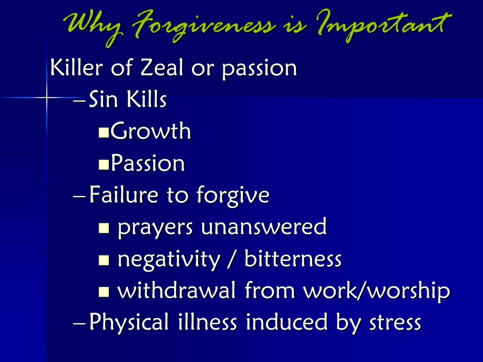 Why Forgiveness is Important Killer of Zeal or passion –Sin Kills Growth Growth Passion Passion –Failure to forgive prayers unanswered prayers unanswe