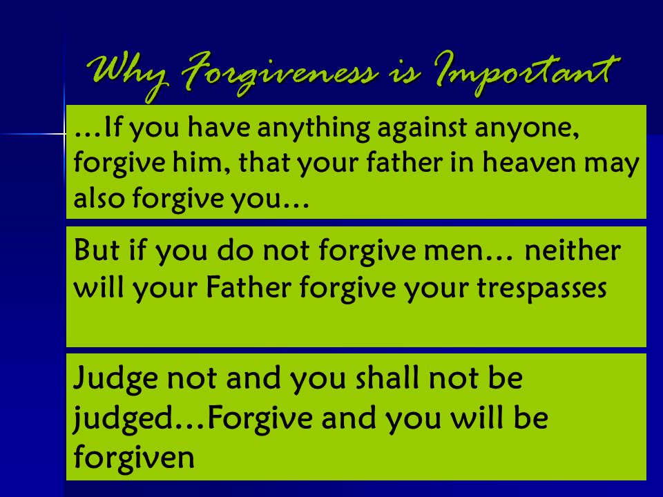 Why Forgiveness is Important Mark 11:25-26 Mark 11:25-26 Matthew 6:14-15 Matthew 6:14-15 Luke 6:37 Luke 6:37 …If you have anything against anyone, for