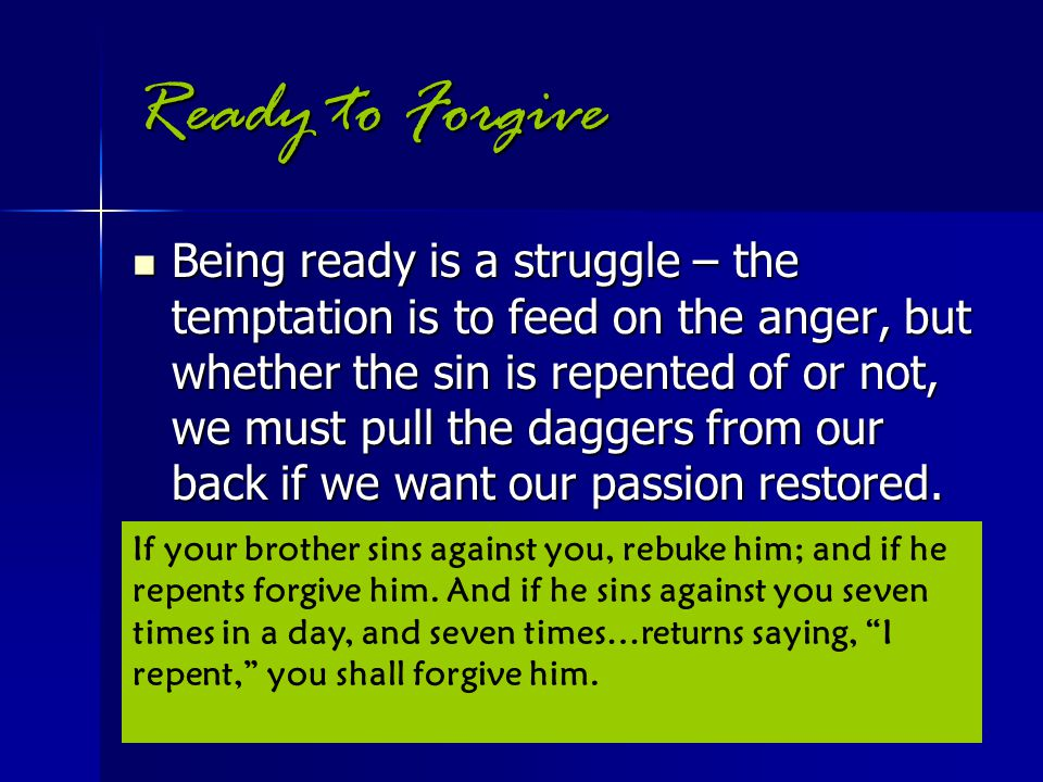 Ready to Forgive Being ready is a struggle – the temptation is to feed on the anger, but whether the sin is repented of or not, we must pull the dagge