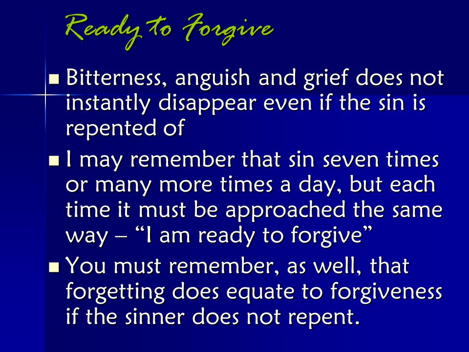 Ready to Forgive Bitterness, anguish and grief does not instantly disappear even if the sin is repented of Bitterness, anguish and grief does not inst