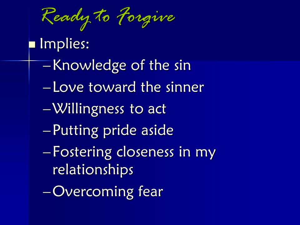 Ready to Forgive Implies: Implies: –Knowledge of the sin –Love toward the sinner –Willingness to act –Putting pride aside –Fostering closeness in my r
