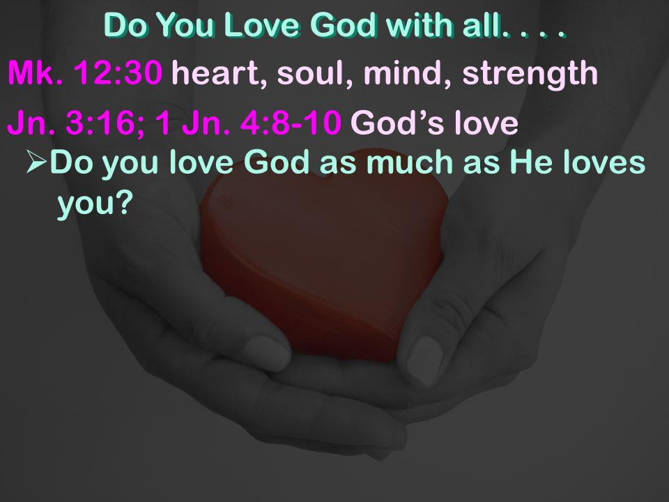 Do You Love God with all....Mk. 12:30 heart, soul, mind, strength Jn.