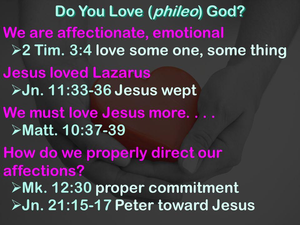 Do You Love (phileo) God. We are affectionate, emotional  2 Tim.