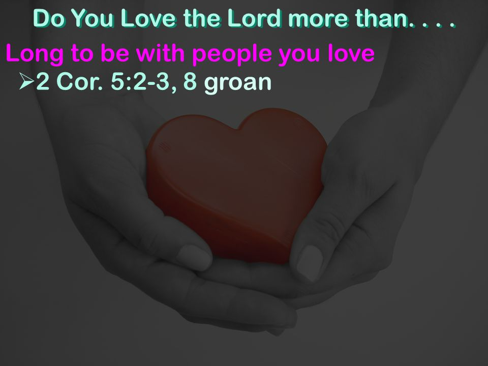 Do You Love the Lord more than.... Long to be with people you love  2 Cor. 5:2-3, 8 groan