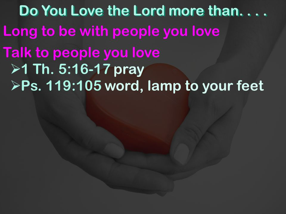 Do You Love the Lord more than....Long to be with people you love Talk to people you love  1 Th.