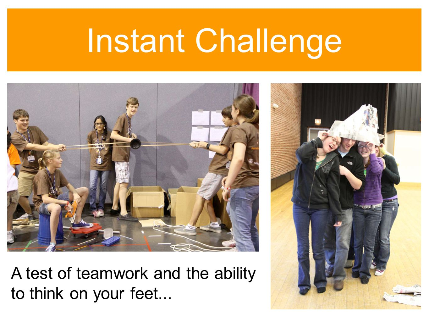 Instant Challenge A test of teamwork and the ability to think on your feet...